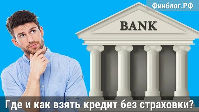 Какие банки выдают кредиты без страхования жизни и здоровья?